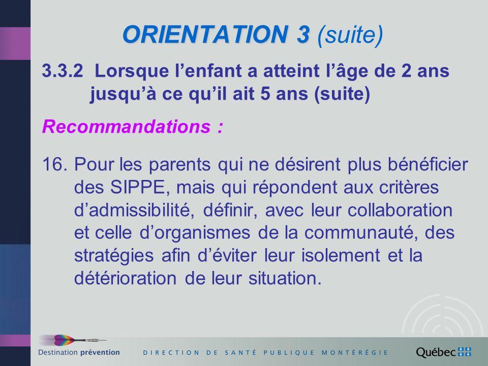 ORIENTATION 3 ORIENTATION 3 (suite) 3.4 SOUTIEN À LA CRÉATION DENVIRONNEMENTS FAVORABLES AU DÉVELOPPEMENT OPTIMAL DES ENFANTS Recommandations : 17.Intensifier laction axée sur les déterminants sociaux de la santé (conditions, milieux et habitudes de vie, accès aux services), par lintermédiaire de la stratégie relative au développement des communautés, en vue de créer des environnements favorables au développement optimal des enfants.