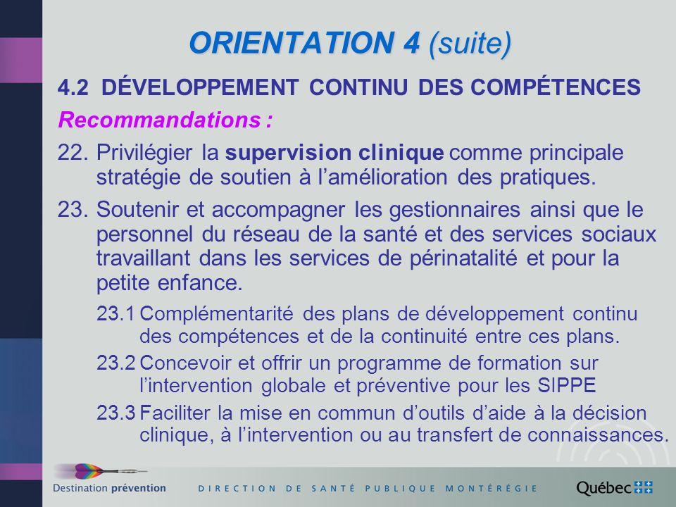 ORIENTATION 4 (suite) 4.3 SYSTÈME DINFORMATION I-CLSC Recommandations : 24.Collaborer avec le Comité ministériel (MSSS) sur le système dinformation I-CLSC afin 24.1 danalyser la faisabilité et de mettre à jour le cadre normatif du système dans le sens des recommandations sur loptimisation des SIPPE.