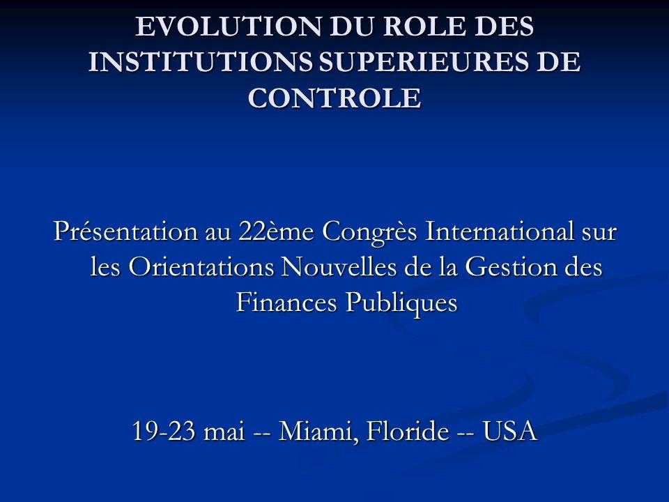 EVOLUTION DU ROLE DES INSTITUTIONS SUPERIEURES DE CONTROLE Présentation au 22ème Congrès International sur les Orientations Nouvelles de la Gestion des Finances Publiques 19-23 mai -- Miami, Floride -- USA