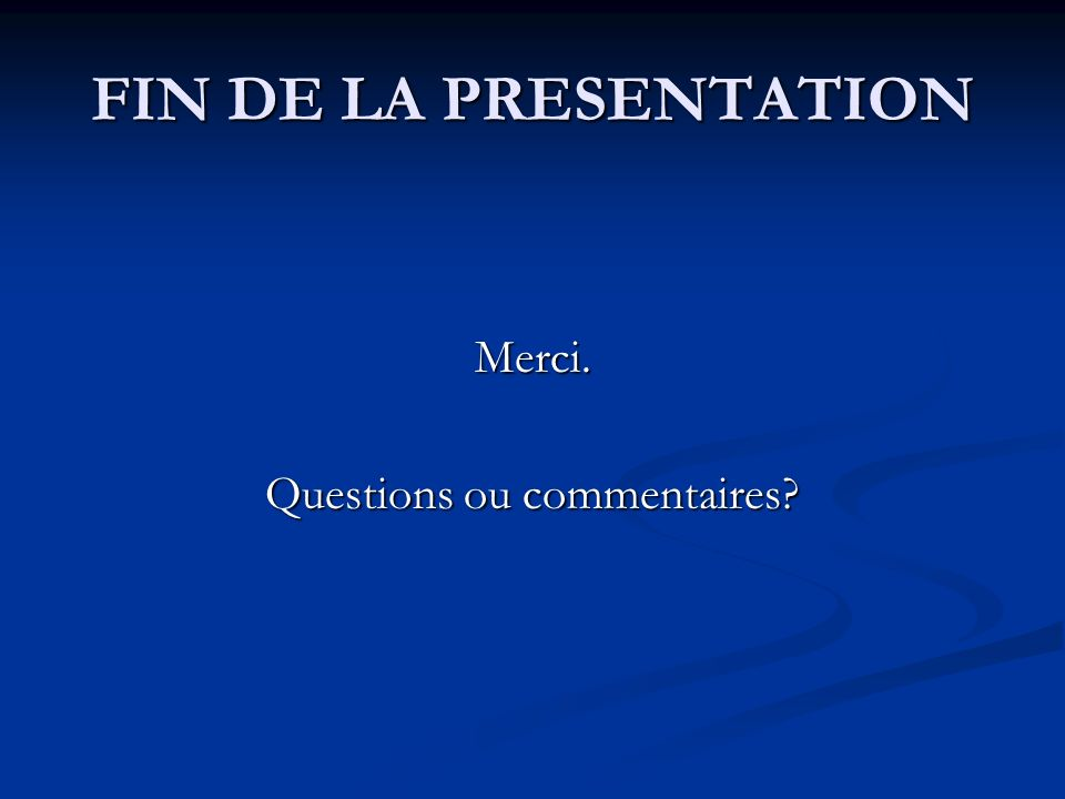 FIN DE LA PRESENTATION Merci. Questions ou commentaires?