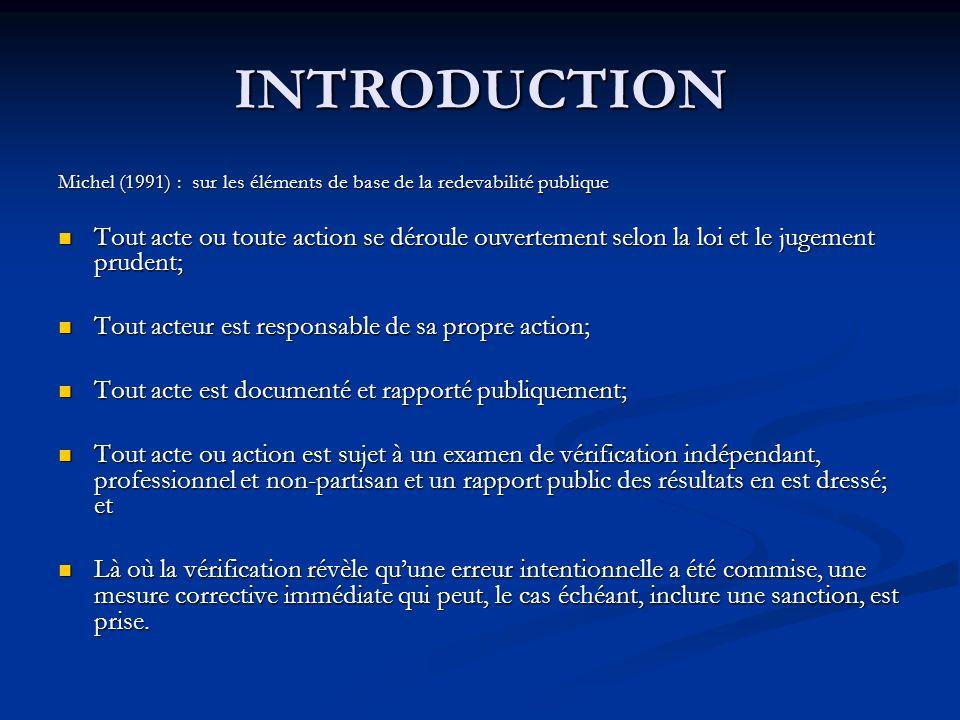 INTRODUCTION Michel (1991) : sur les éléments de base de la redevabilité publique Tout acte ou toute action se déroule ouvertement selon la loi et le jugement prudent; Tout acte ou toute action se déroule ouvertement selon la loi et le jugement prudent; Tout acteur est responsable de sa propre action; Tout acteur est responsable de sa propre action; Tout acte est documenté et rapporté publiquement; Tout acte est documenté et rapporté publiquement; Tout acte ou action est sujet à un examen de vérification indépendant, professionnel et non-partisan et un rapport public des résultats en est dressé; et Tout acte ou action est sujet à un examen de vérification indépendant, professionnel et non-partisan et un rapport public des résultats en est dressé; et Là où la vérification révèle quune erreur intentionnelle a été commise, une mesure corrective immédiate qui peut, le cas échéant, inclure une sanction, est prise.