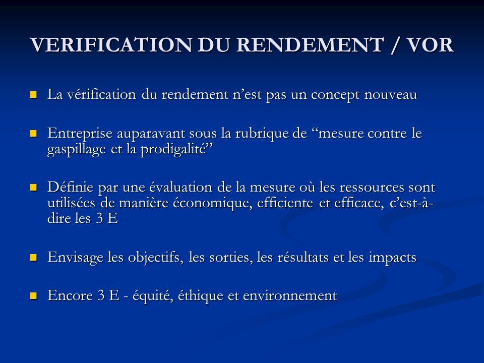 VERIFICATION DU RENDEMENT / VOR La vérification du rendement nest pas un concept nouveau La vérification du rendement nest pas un concept nouveau Entreprise auparavant sous la rubrique de mesure contre le gaspillage et la prodigalité Entreprise auparavant sous la rubrique de mesure contre le gaspillage et la prodigalité Définie par une évaluation de la mesure où les ressources sont utilisées de manière économique, efficiente et efficace, cest-à- dire les 3 E Définie par une évaluation de la mesure où les ressources sont utilisées de manière économique, efficiente et efficace, cest-à- dire les 3 E Envisage les objectifs, les sorties, les résultats et les impacts Envisage les objectifs, les sorties, les résultats et les impacts Encore 3 E - équité, éthique et environnement Encore 3 E - équité, éthique et environnement