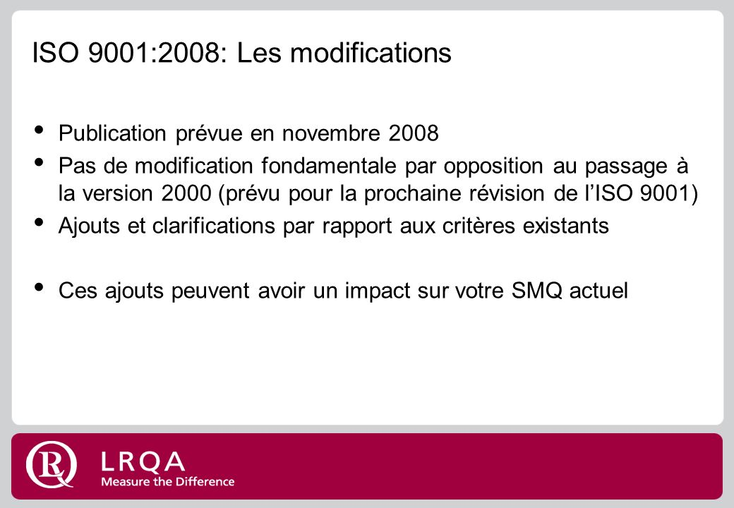 ISO 9001:2008: Les modifications Publication prévue en novembre 2008 Pas de modification fondamentale par opposition au passage à la version 2000 (pré