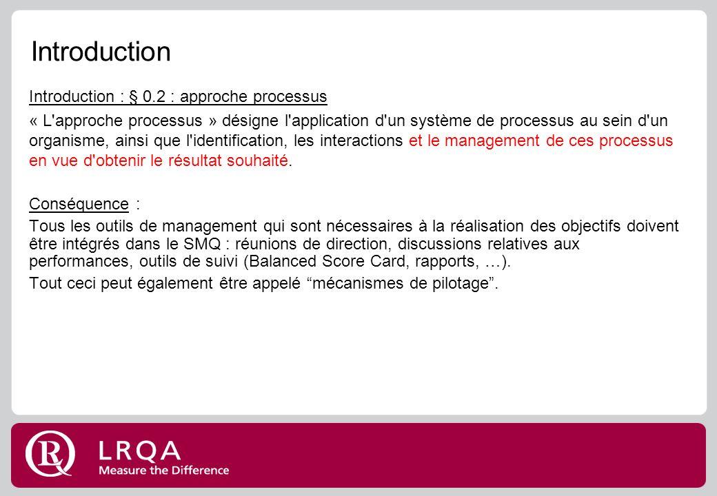 Introduction Introduction : § 0.2 : approche processus « L approche processus » désigne l application d un système de processus au sein d un organisme, ainsi que l identification, les interactions et le management de ces processus en vue d obtenir le résultat souhaité.