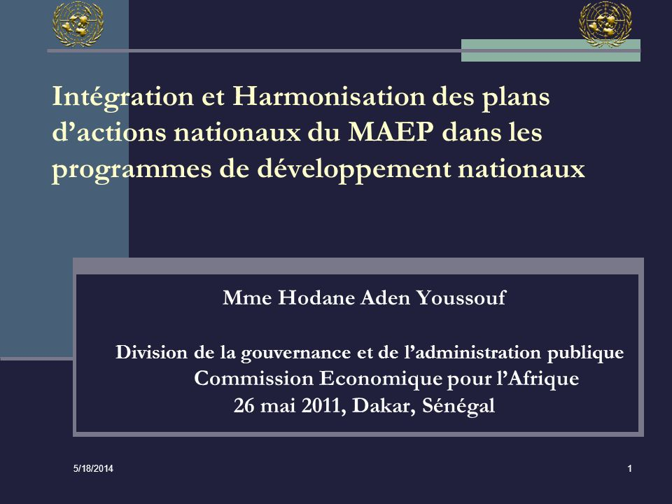 5/18/2014 1 Intégration et Harmonisation des plans dactions nationaux du MAEP dans les programmes de développement nationaux Mme Hodane Aden Youssouf Division de la gouvernance et de ladministration publique Commission Economique pour lAfrique 26 mai 2011, Dakar, Sénégal