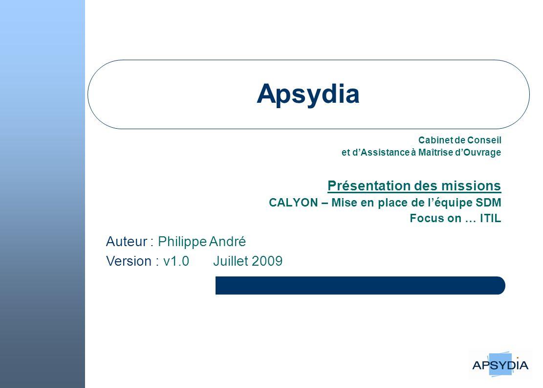 Apsydia Cabinet de Conseil et dAssistance à Maîtrise dOuvrage Présentation des missions CALYON – Mise en place de léquipe SDM Focus on … ITIL Auteur : Philippe André Version : v1.0 Juillet 2009