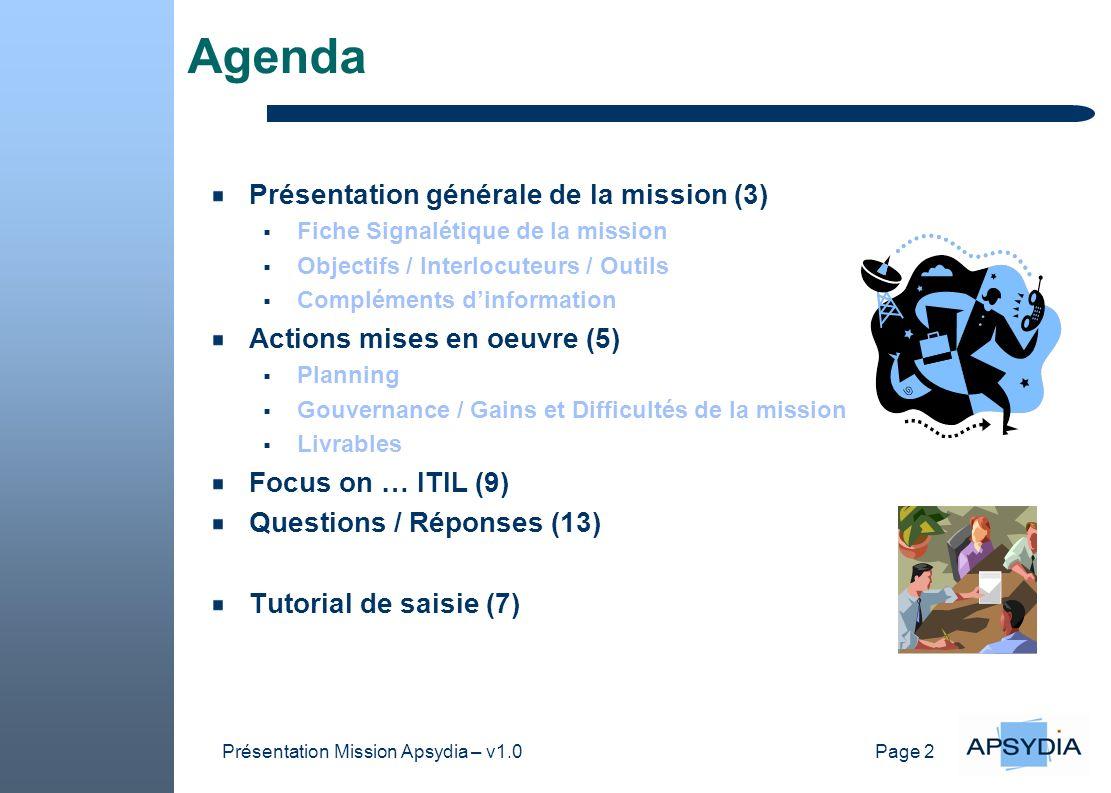 Page 2 Présentation Mission Apsydia – v1.0 Agenda Présentation générale de la mission (3) Fiche Signalétique de la mission Objectifs / Interlocuteurs / Outils Compléments dinformation Actions mises en oeuvre (5) Planning Gouvernance / Gains et Difficultés de la mission Livrables Focus on … ITIL (9) Questions / Réponses (13) Tutorial de saisie (7)