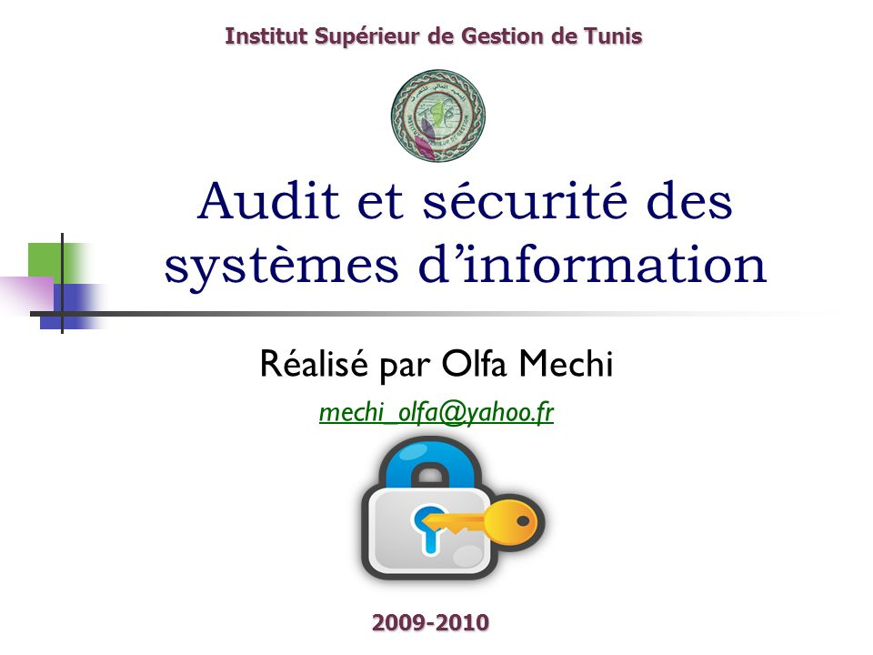 Audit et sécurité des systèmes dinformation Réalisé par Olfa Mechi mechi_olfa@yahoo.fr Institut Supérieur de Gestion de Tunis 2009-2010
