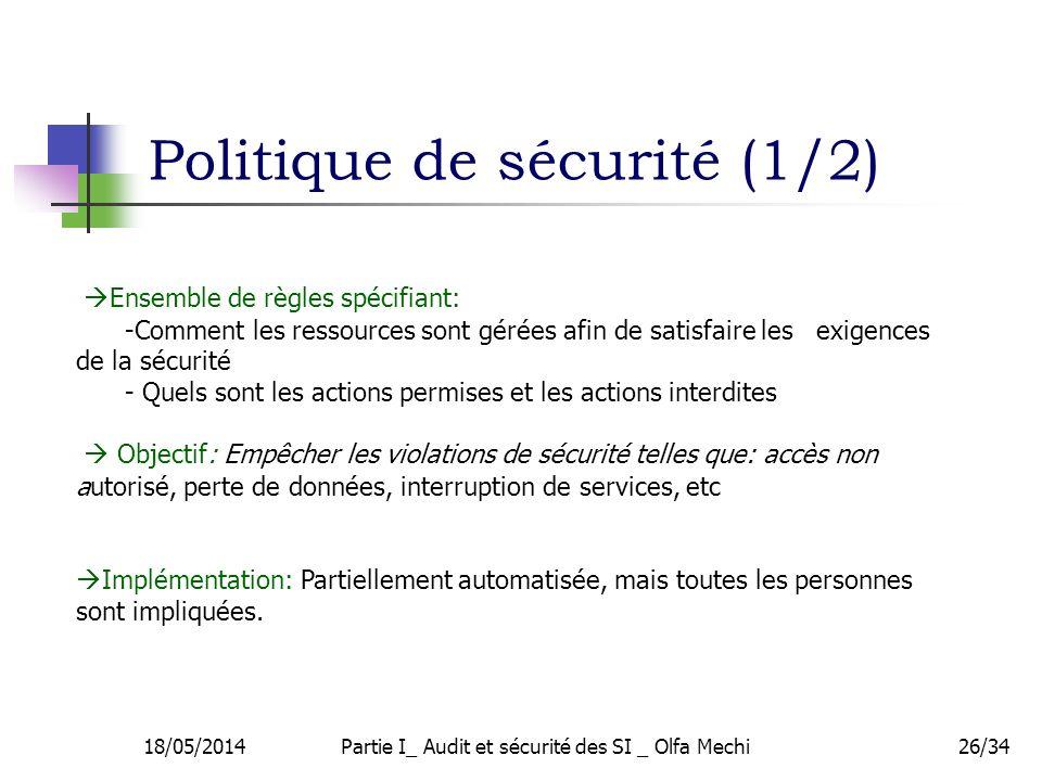 Politique de sécurité (1/2) 18/05/2014Partie I_ Audit et sécurité des SI _ Olfa Mechi26/34 Ensemble de règles spécifiant: -Comment les ressources sont gérées afin de satisfaire les exigences de la sécurité - Quels sont les actions permises et les actions interdites Objectif: Empêcher les violations de sécurité telles que: accès non autorisé, perte de données, interruption de services, etc Implémentation: Partiellement automatisée, mais toutes les personnes sont impliquées.