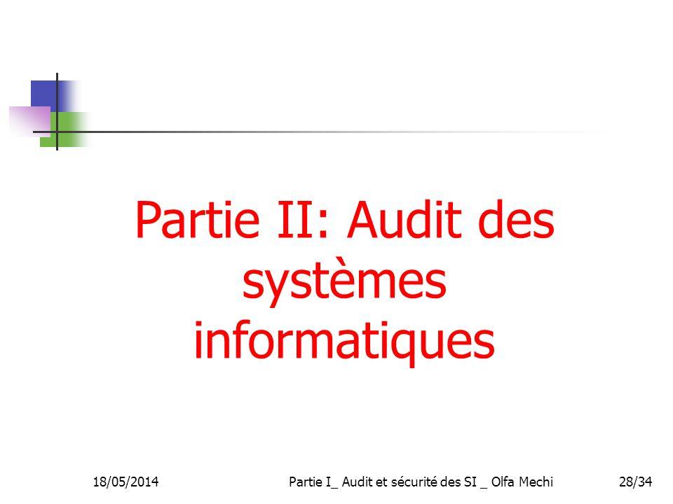 18/05/2014Partie I_ Audit et sécurité des SI _ Olfa Mechi28/34 Partie II: Audit des systèmes informatiques