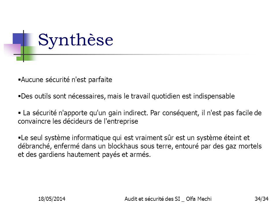 Synthèse 18/05/2014Audit et sécurité des SI _ Olfa Mechi34/34 Aucune sécurité n est parfaite Des outils sont nécessaires, mais le travail quotidien est indispensable La sécurité n apporte qu un gain indirect.