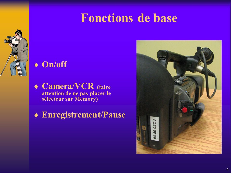 4 Fonctions de base On/off Camera/VCR (faire attention de ne pas placer le sélecteur sur Memory) Enregistrement/Pause