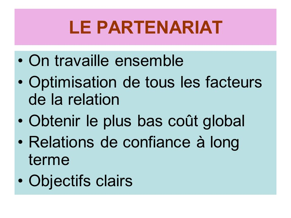 LE PARTENARIAT On travaille ensemble Optimisation de tous les facteurs de la relation Obtenir le plus bas coût global Relations de confiance à long terme Objectifs clairs