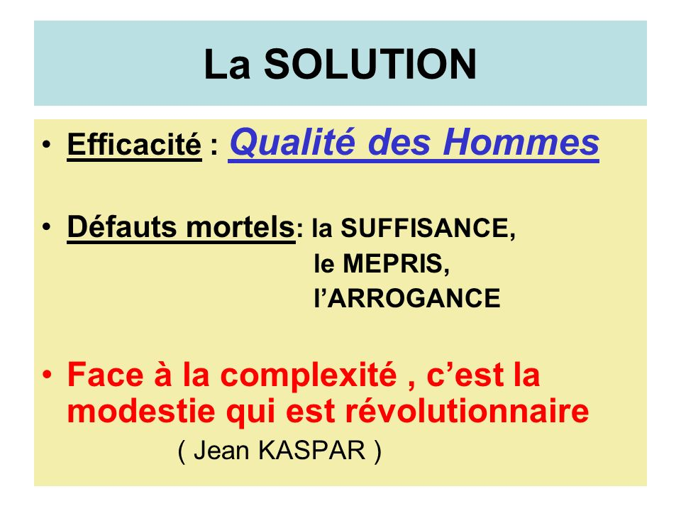 La SOLUTION Efficacité : Qualité des Hommes Défauts mortels : la SUFFISANCE, le MEPRIS, lARROGANCE Face à la complexité, cest la modestie qui est révolutionnaire ( Jean KASPAR )