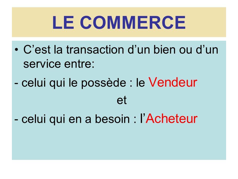 LE COMMERCE Cest la transaction dun bien ou dun service entre: - celui qui le possède : le Vendeur et - celui qui en a besoin : lAcheteur