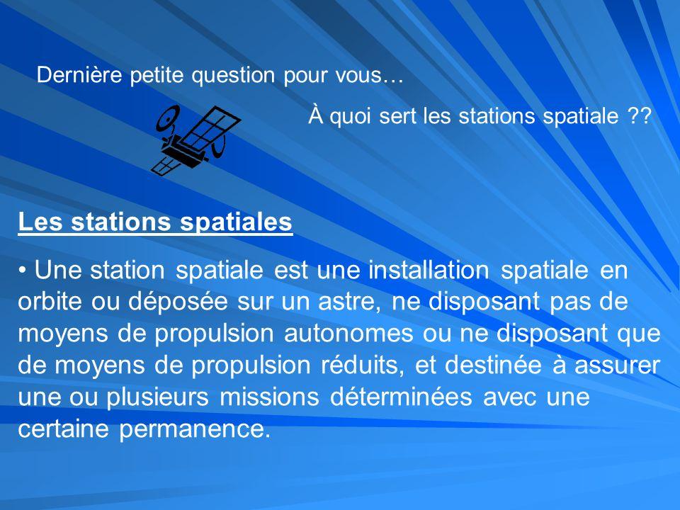Dernière petite question pour vous… À quoi sert les stations spatiale ?? Les stations spatiales Une station spatiale est une installation spatiale en