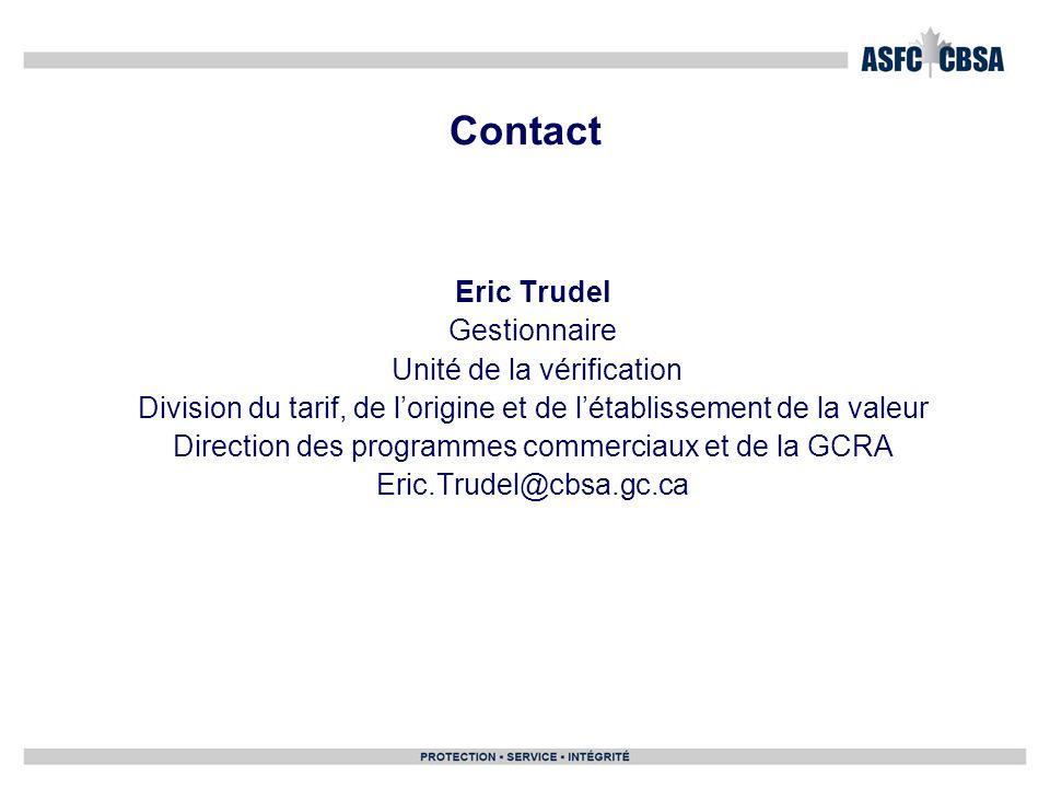 Contact Eric Trudel Gestionnaire Unité de la vérification Division du tarif, de lorigine et de létablissement de la valeur Direction des programmes co