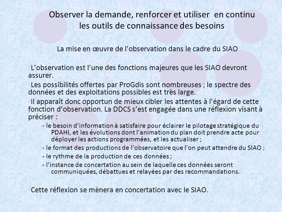Observer la demande, renforcer et utiliser en continu les outils de connaissance des besoins La mise en œuvre de lobservation dans le cadre du SIAO Lobservation est lune des fonctions majeures que les SIAO devront assurer.