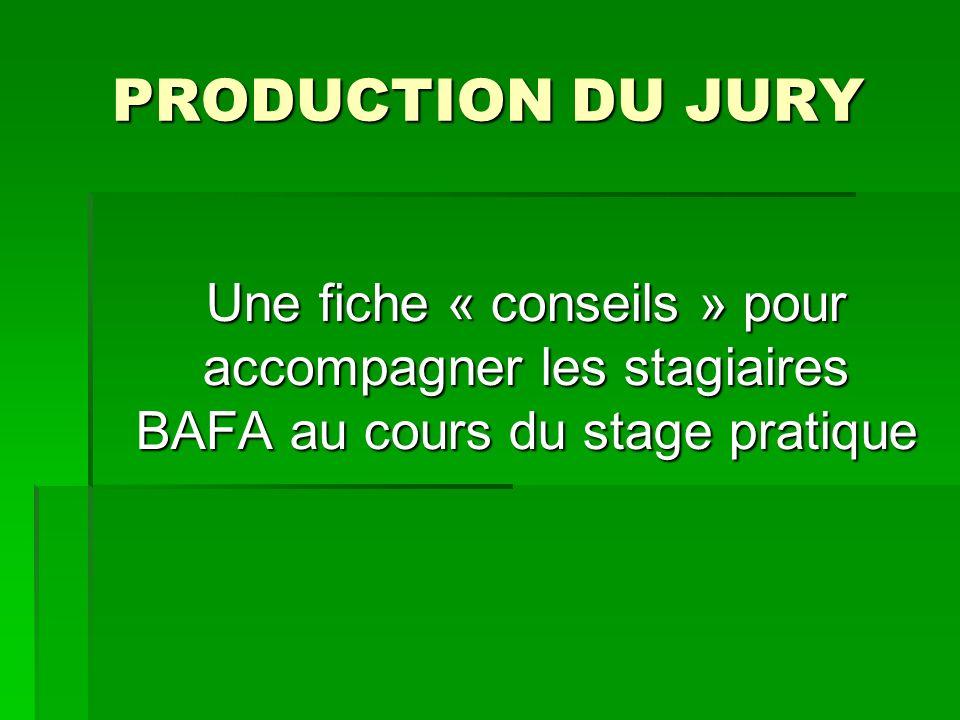 PRODUCTION DU JURY Une fiche « conseils » pour accompagner les stagiaires BAFA au cours du stage pratique Une fiche « conseils » pour accompagner les stagiaires BAFA au cours du stage pratique