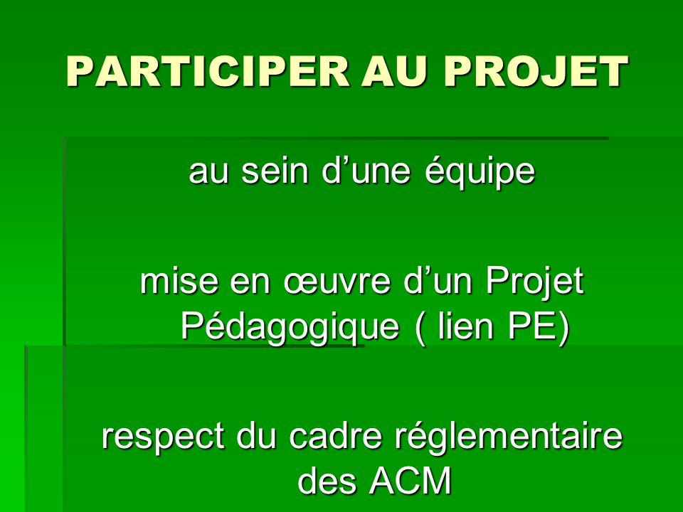PARTICIPER AU PROJET au sein dune équipe mise en œuvre dun Projet Pédagogique ( lien PE) respect du cadre réglementaire des ACM