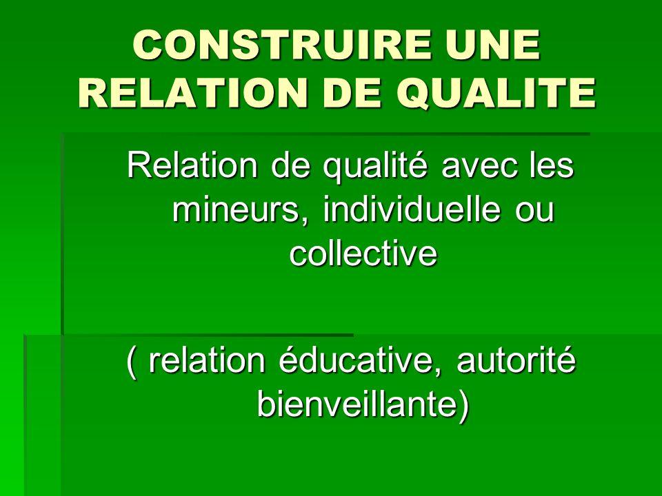 CONSTRUIRE UNE RELATION DE QUALITE Relation de qualité avec les mineurs, individuelle ou collective ( relation éducative, autorité bienveillante)