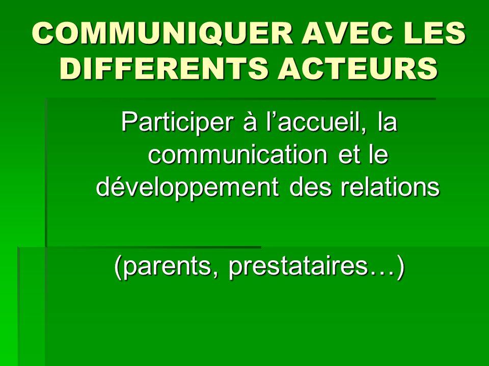 COMMUNIQUER AVEC LES DIFFERENTS ACTEURS Participer à laccueil, la communication et le développement des relations (parents, prestataires…)