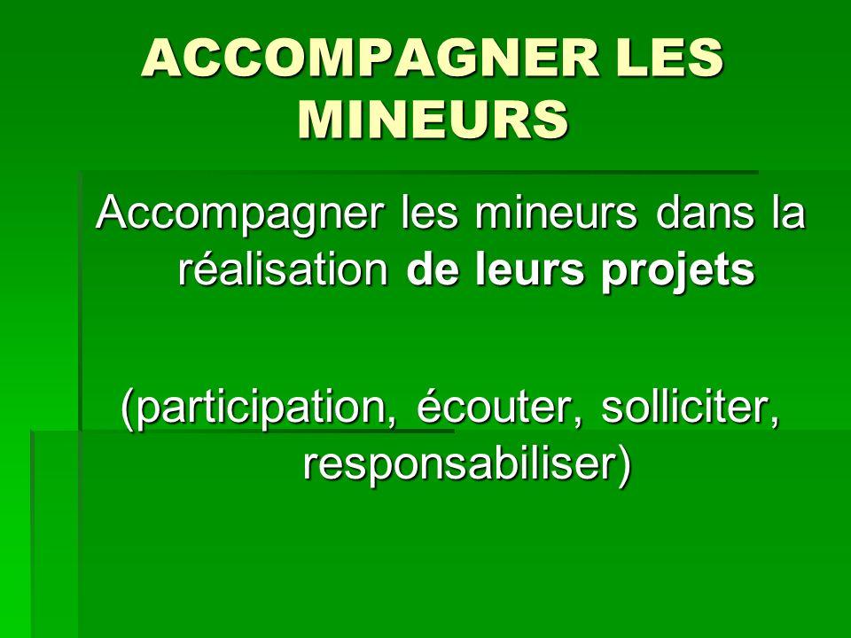 ACCOMPAGNER LES MINEURS Accompagner les mineurs dans la réalisation de leurs projets (participation, écouter, solliciter, responsabiliser)