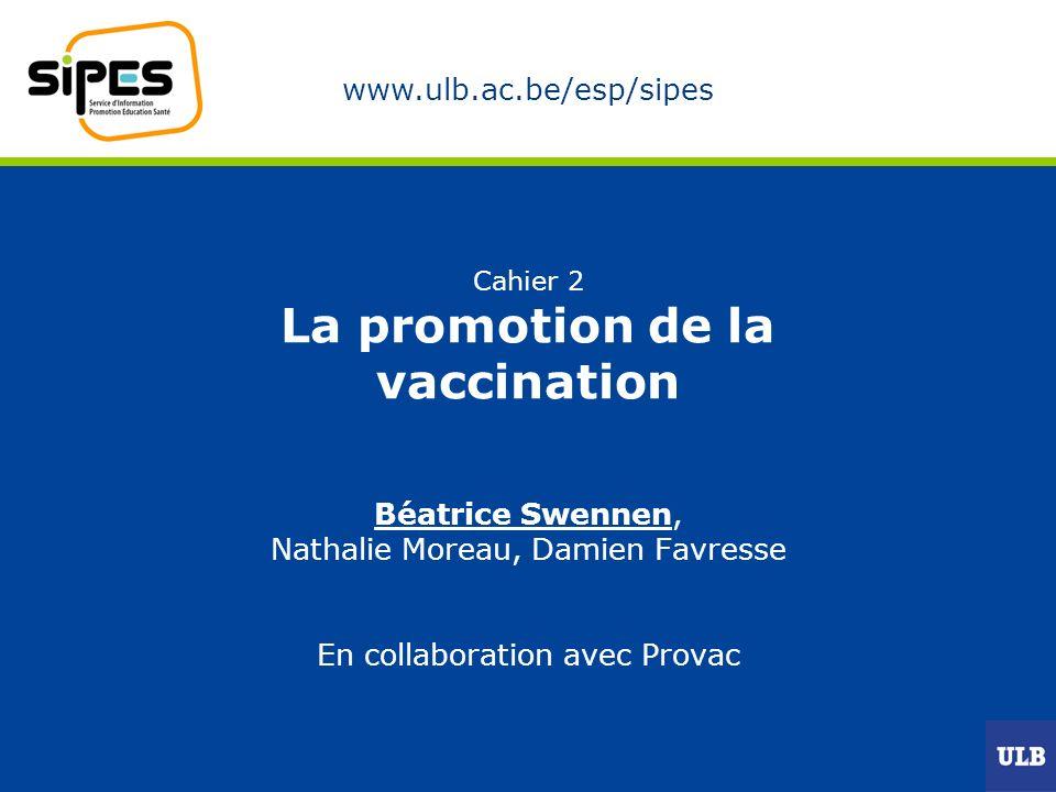 www.ulb.ac.be/esp/sipes Cahier 2 La promotion de la vaccination Béatrice Swennen, Nathalie Moreau, Damien Favresse En collaboration avec Provac
