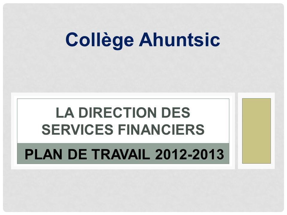 LA DIRECTION DES SERVICES FINANCIERS PLAN DE TRAVAIL 2012-2013 Collège Ahuntsic