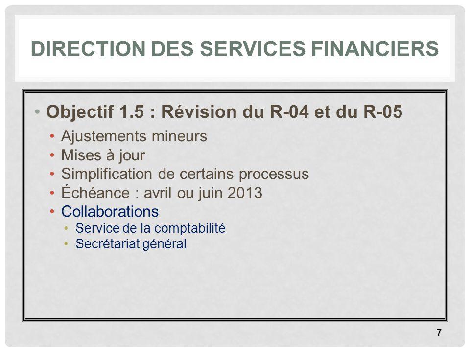 DIRECTION DES SERVICES FINANCIERS Objectif 1.5 : Révision du R-04 et du R-05 Ajustements mineurs Mises à jour Simplification de certains processus Éch
