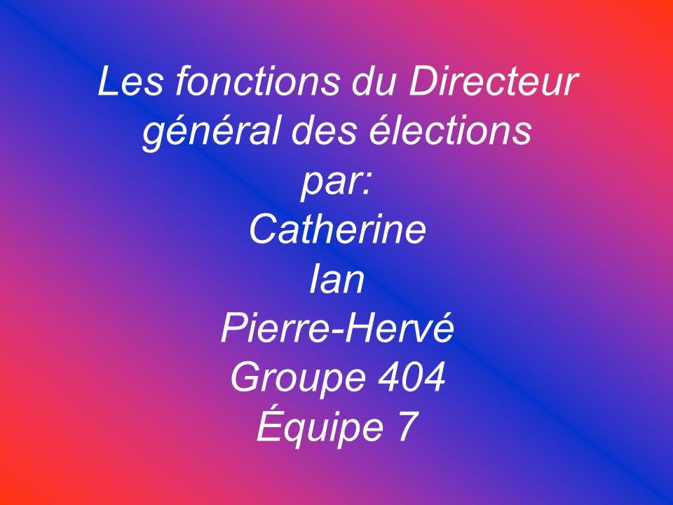 Les fonctions du Directeur général des élections par: Catherine Ian Pierre-Hervé Groupe 404 Équipe 7