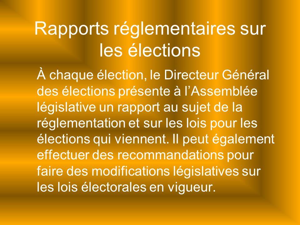 Rapports réglementaires sur les élections À chaque élection, le Directeur Général des élections présente à lAssemblée législative un rapport au sujet de la réglementation et sur les lois pour les élections qui viennent.