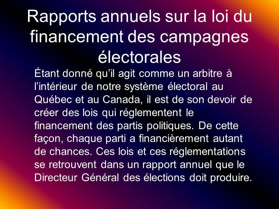 Rapports annuels sur la loi du financement des campagnes électorales Étant donné quil agit comme un arbitre à lintérieur de notre système électoral au Québec et au Canada, il est de son devoir de créer des lois qui réglementent le financement des partis politiques.