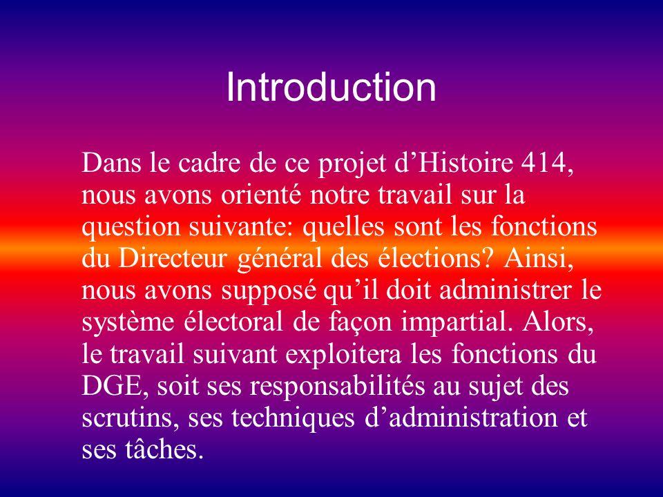 Introduction Dans le cadre de ce projet dHistoire 414, nous avons orienté notre travail sur la question suivante: quelles sont les fonctions du Directeur général des élections.