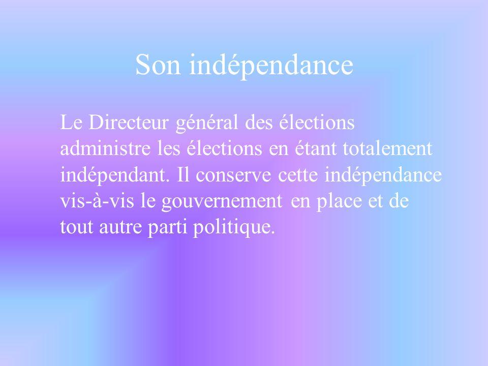 Son indépendance Le Directeur général des élections administre les élections en étant totalement indépendant.