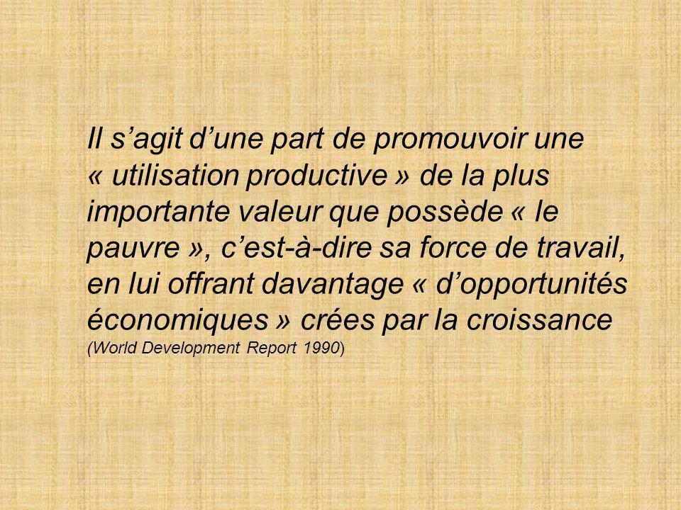 Il sagit dune part de promouvoir une « utilisation productive » de la plus importante valeur que possède « le pauvre », cest-à-dire sa force de travail, en lui offrant davantage « dopportunités économiques » crées par la croissance (World Development Report 1990)
