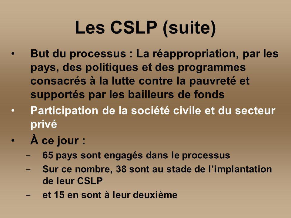 But du processus : La réappropriation, par les pays, des politiques et des programmes consacrés à la lutte contre la pauvreté et supportés par les bailleurs de fonds Participation de la société civile et du secteur privé À ce jour : - 65 pays sont engagés dans le processus - Sur ce nombre, 38 sont au stade de limplantation de leur CSLP - et 15 en sont à leur deuxième Les CSLP (suite)