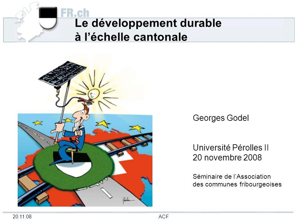20.11.08 ACF Le développement durable à léchelle cantonale Georges Godel Université Pérolles II 20 novembre 2008 Séminaire de lAssociation des commune