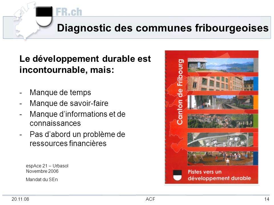 20.11.08 ACF 14 Diagnostic des communes fribourgeoises Le développement durable est incontournable, mais: - Manque de temps - Manque de savoir-faire -