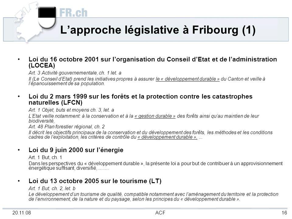 20.11.08 ACF 16 Lapproche législative à Fribourg (1) Loi du 16 octobre 2001 sur lorganisation du Conseil dEtat et de ladministration (LOCEA) Art. 3 Ac