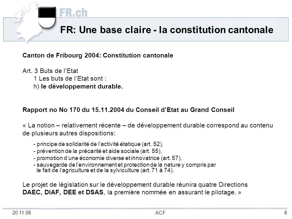 20.11.08 ACF 6 FR: Une base claire - la constitution cantonale Canton de Fribourg 2004: Constitution cantonale Art. 3 Buts de lEtat 1 Les buts de lEta