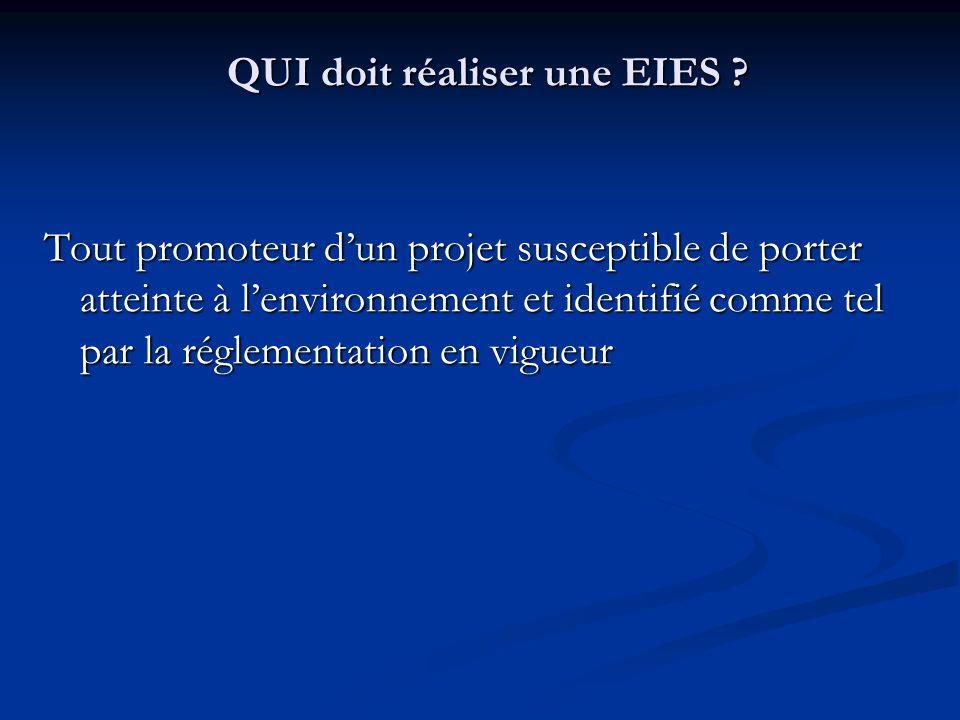 QUI doit réaliser une EIES ? Tout promoteur dun projet susceptible de porter atteinte à lenvironnement et identifié comme tel par la réglementation en