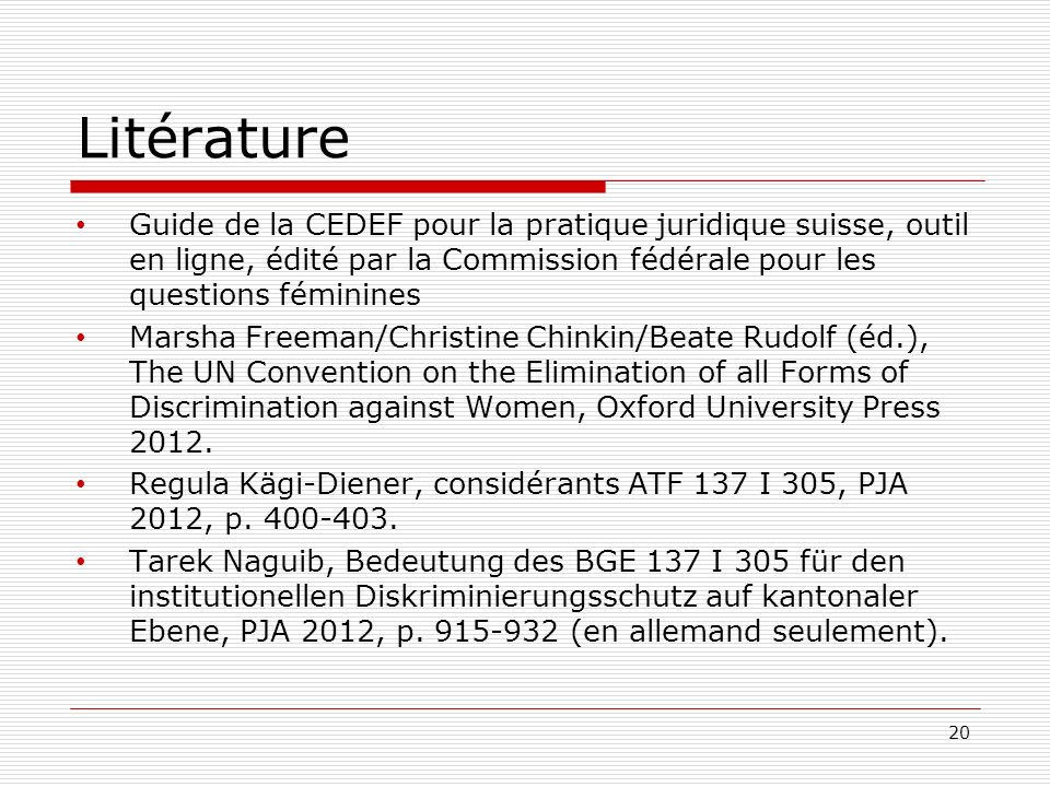 Litérature Guide de la CEDEF pour la pratique juridique suisse, outil en ligne, édité par la Commission fédérale pour les questions féminines Marsha Freeman/Christine Chinkin/Beate Rudolf (éd.), The UN Convention on the Elimination of all Forms of Discrimination against Women, Oxford University Press 2012.