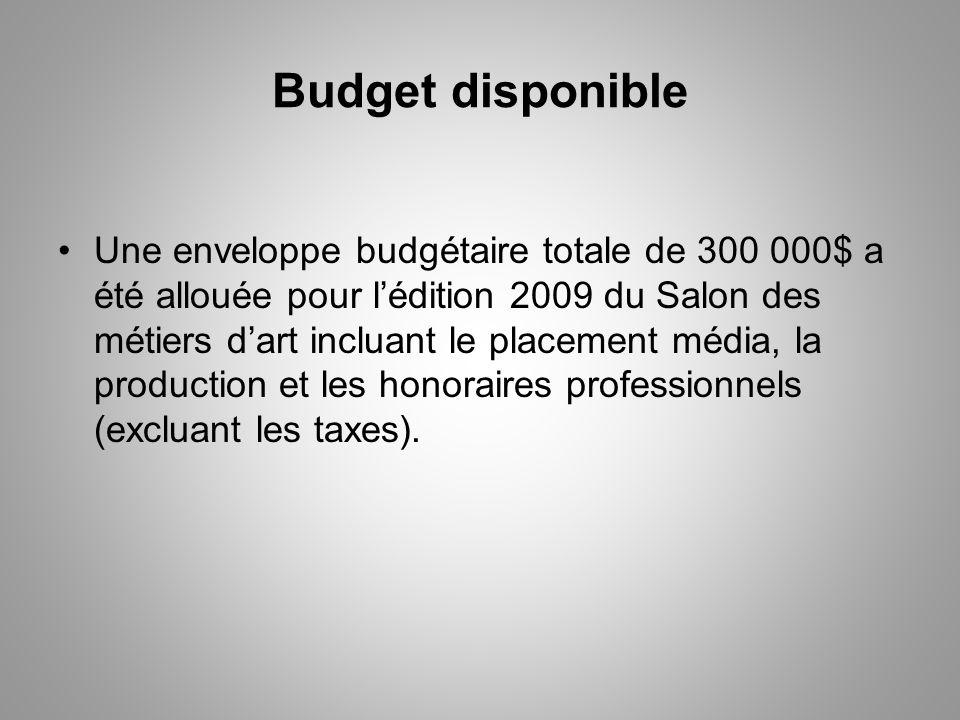 Budget disponible Une enveloppe budgétaire totale de 300 000$ a été allouée pour lédition 2009 du Salon des métiers dart incluant le placement média, la production et les honoraires professionnels (excluant les taxes).