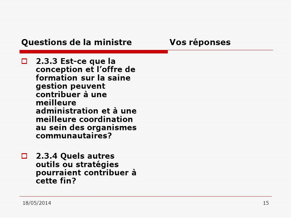 18/05/201415 Questions de la ministre Vos réponses 2.3.3 Est-ce que la conception et loffre de formation sur la saine gestion peuvent contribuer à une meilleure administration et à une meilleure coordination au sein des organismes communautaires.