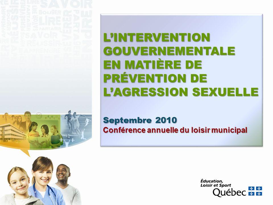 LINTERVENTION GOUVERNEMENTALE EN MATIÈRE DE PRÉVENTION DE LAGRESSION SEXUELLE Septembre 2010 Conférence annuelle du loisir municipal LINTERVENTION GOU