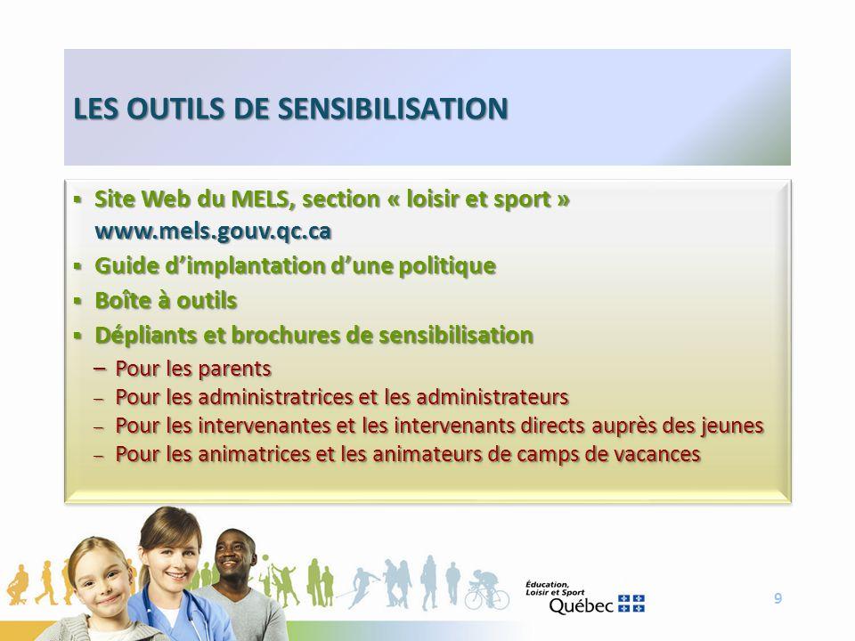 9 LES OUTILS DE SENSIBILISATION Site Web du MELS, section « loisir et sport » Site Web du MELS, section « loisir et sport »www.mels.gouv.qc.ca Guide d