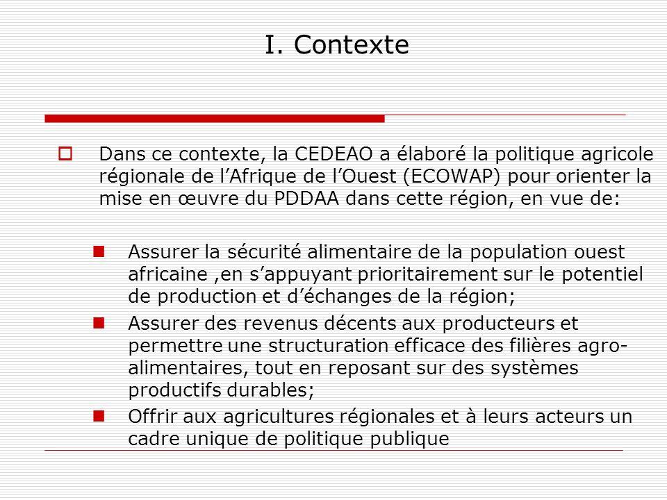 I. Contexte Dans ce contexte, la CEDEAO a élaboré la politique agricole régionale de lAfrique de lOuest (ECOWAP) pour orienter la mise en œuvre du PDD