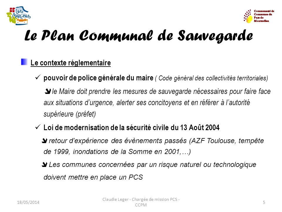 Le Plan Communal de Sauvegarde 18/05/20145 Claudie Leger - Chargée de mission PCS - CCPM Le contexte réglementaire pouvoir de police générale du maire
