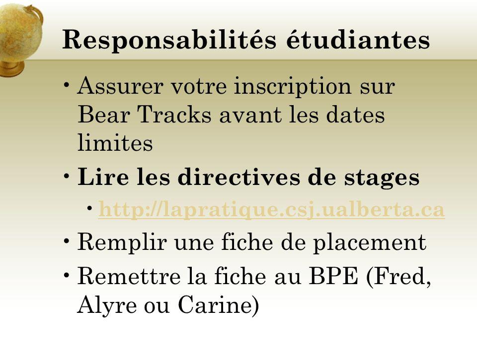 Responsabilités étudiantes Assurer votre inscription sur Bear Tracks avant les dates limites Lire les directives de stages http://lapratique.csj.ualberta.ca Remplir une fiche de placement Remettre la fiche au BPE (Fred, Alyre ou Carine)